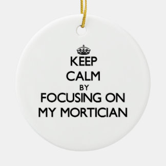 Keep Calm by focusing on My Mortician Ornament