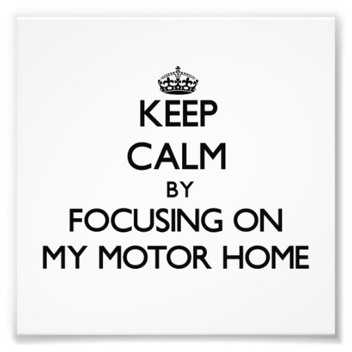 Keep Calm by focusing on My Motor Home Photograph