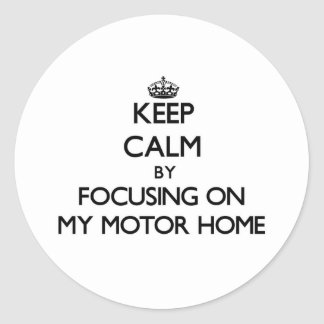 Keep Calm by focusing on My Motor Home Round Sticker