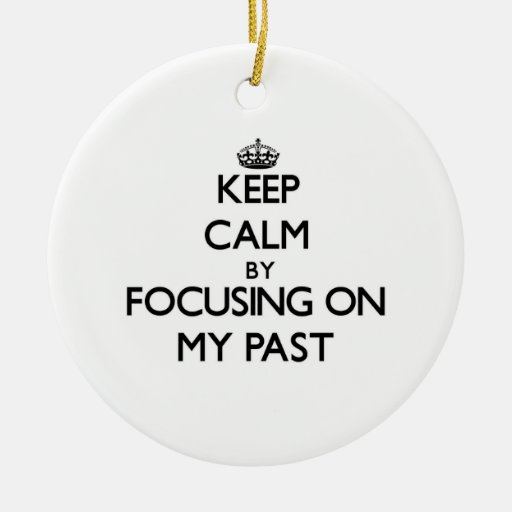 Keep Calm by focusing on My Past Christmas Ornament