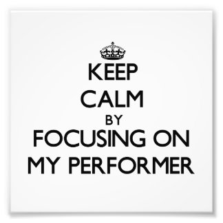 Keep Calm by focusing on My Performer Photo Print