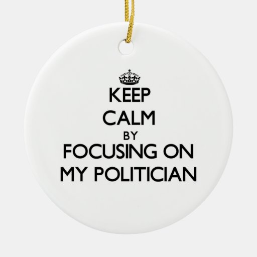 Keep Calm by focusing on My Politician Christmas Ornaments
