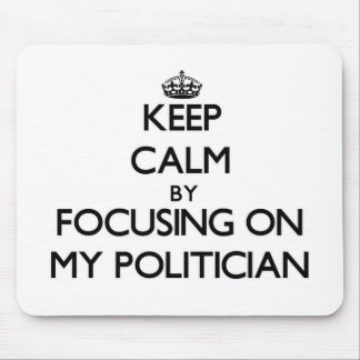 Keep Calm by focusing on My Politician Mousepads