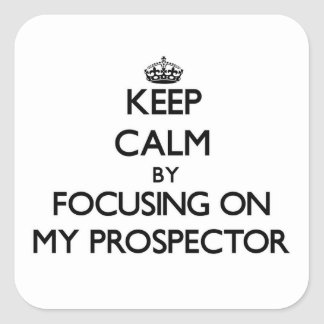Keep Calm by focusing on My Prospector Square Sticker