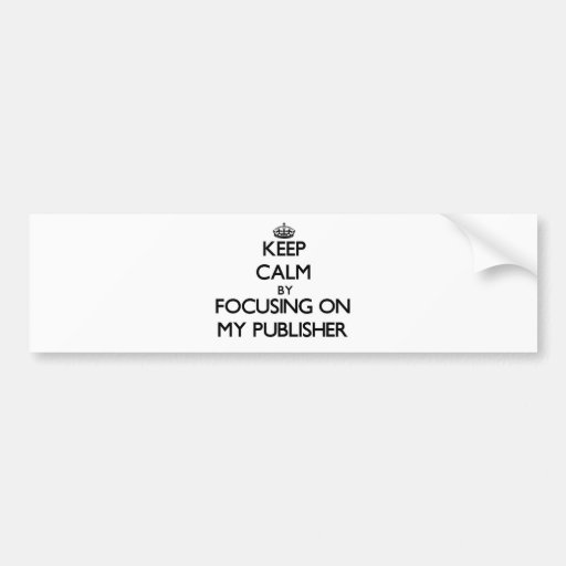 Keep Calm by focusing on My Publisher Bumper Sticker