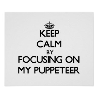 Keep Calm by focusing on My Puppeteer Posters