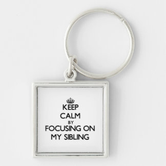 Keep Calm by focusing on My Sibling Key Chain