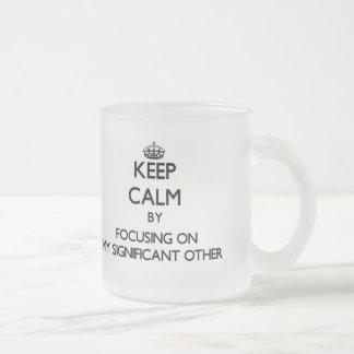 Keep Calm by focusing on My Significant Other Coffee Mugs