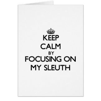 Keep Calm by focusing on My Sleuth Greeting Cards