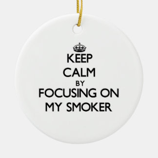 Keep Calm by focusing on My Smoker Christmas Ornament