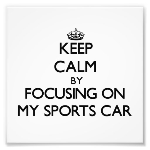Keep Calm by focusing on My Sports Car Photographic Print