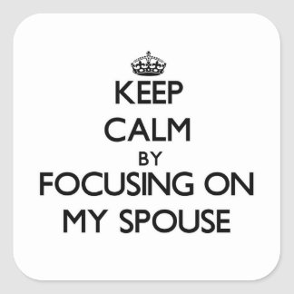 Keep Calm by focusing on My Spouse Square Sticker