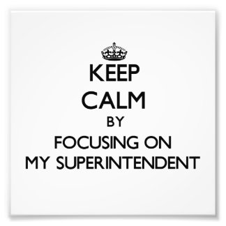 Keep Calm by focusing on My Superintendent Photographic Print