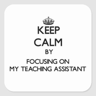 Keep Calm by focusing on My Teaching Assistant Square Stickers