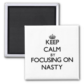 Keep Calm by focusing on Nasty Fridge Magnet