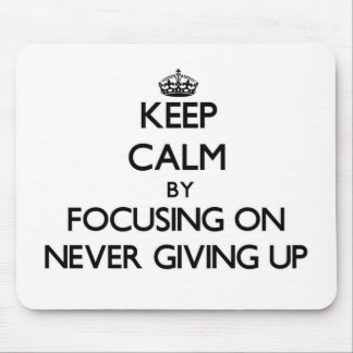 Keep Calm by focusing on Never Giving Up Mouse Pads