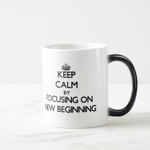 Keep Calm by focusing on New Beginning Mugs