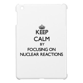 Keep Calm by focusing on Nuclear Reactions iPad Mini Cases