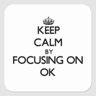 Keep Calm by focusing on Ok Square Sticker