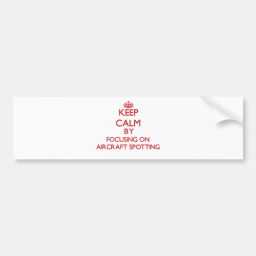 Keep calm by focusing on on Aircraft Spotting Bumper Stickers