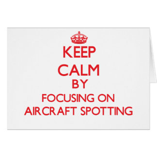 Keep calm by focusing on on Aircraft Spotting Greeting Card