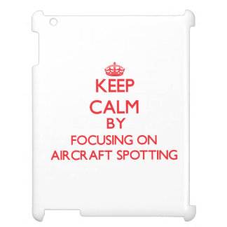 Keep calm by focusing on on Aircraft Spotting Case For The iPad