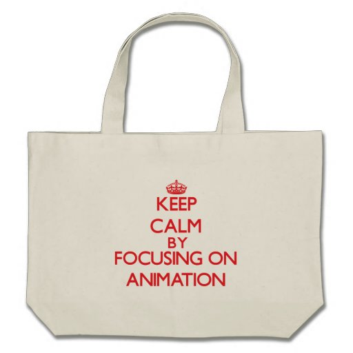 Keep calm by focusing on on Animation Bags