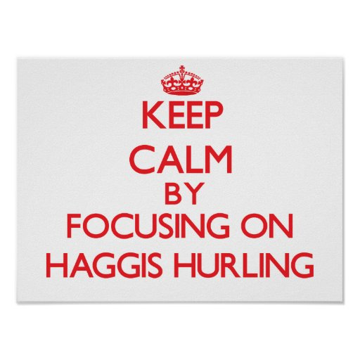 Keep calm by focusing on on Haggis Hurling Posters