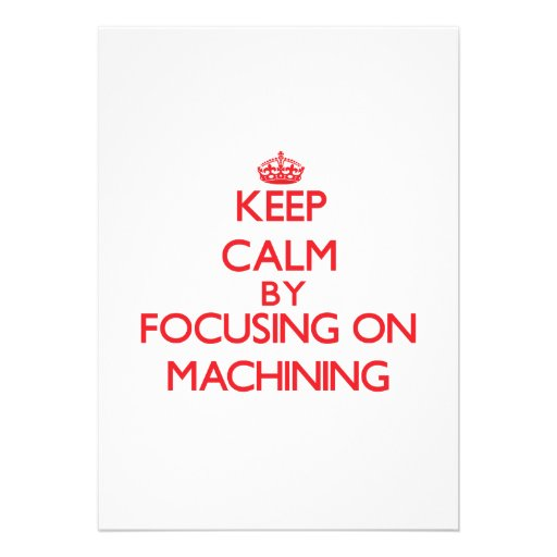 Keep calm by focusing on on Machining Personalized Invite