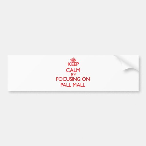 Keep calm by focusing on on Pall Mall Bumper Stickers