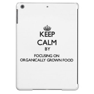 Keep Calm by focusing on Organically Grown Food Case For iPad Air