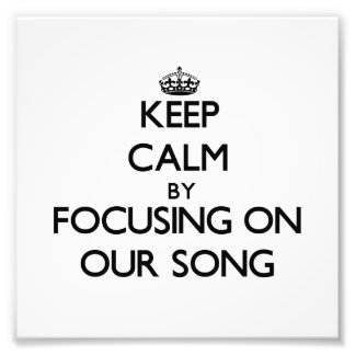 Keep Calm by focusing on Our Song Art Photo