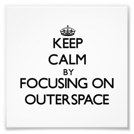 Keep Calm by focusing on Outerspace Photo Art
