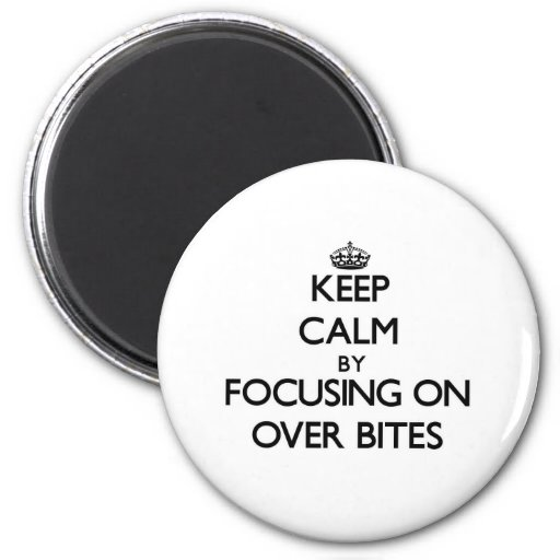 Keep Calm by focusing on Over Bites Refrigerator Magnet