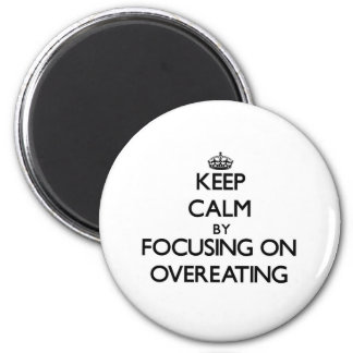Keep Calm by focusing on Overeating Refrigerator Magnet