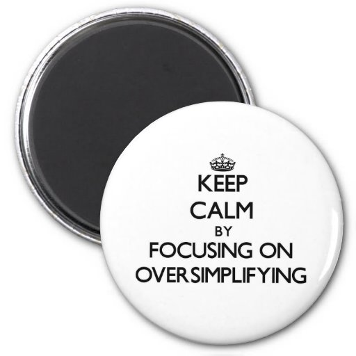 Keep Calm by focusing on Oversimplifying Fridge Magnets
