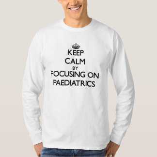 Keep calm by focusing on Paediatrics T-shirt