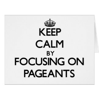 Keep Calm by focusing on Pageants Cards