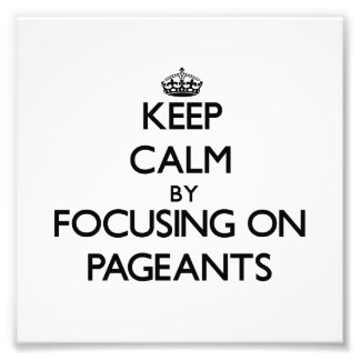 Keep Calm by focusing on Pageants Art Photo