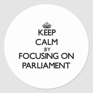 Keep Calm by focusing on Parliament Round Stickers