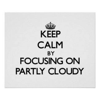 Keep Calm by focusing on Partly Cloudy Posters