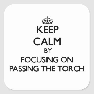 Keep Calm by focusing on Passing The Torch Square Stickers