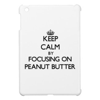 Keep Calm by focusing on Peanut Butter Case For The iPad Mini