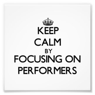 Keep Calm by focusing on Performers Photo Print