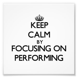 Keep Calm by focusing on Performing Photo