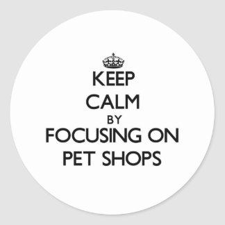 Keep Calm by focusing on Pet Shops Round Sticker