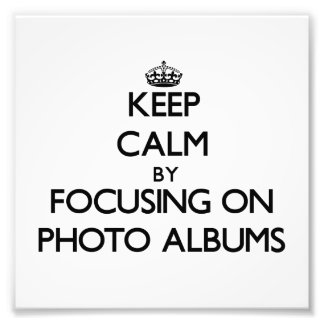 Keep Calm by focusing on Photo Albums Photograph