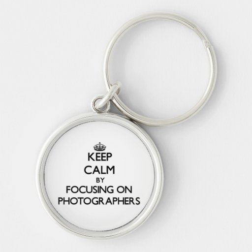 Keep Calm by focusing on Photographers Key Chains