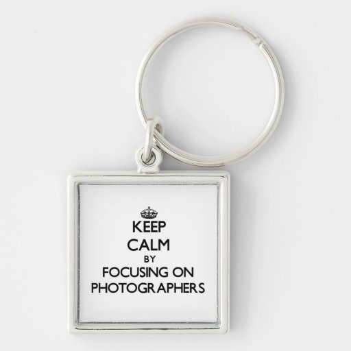 Keep Calm by focusing on Photographers Keychains