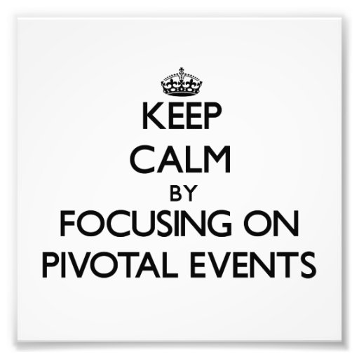 Keep Calm by focusing on Pivotal Events Photograph